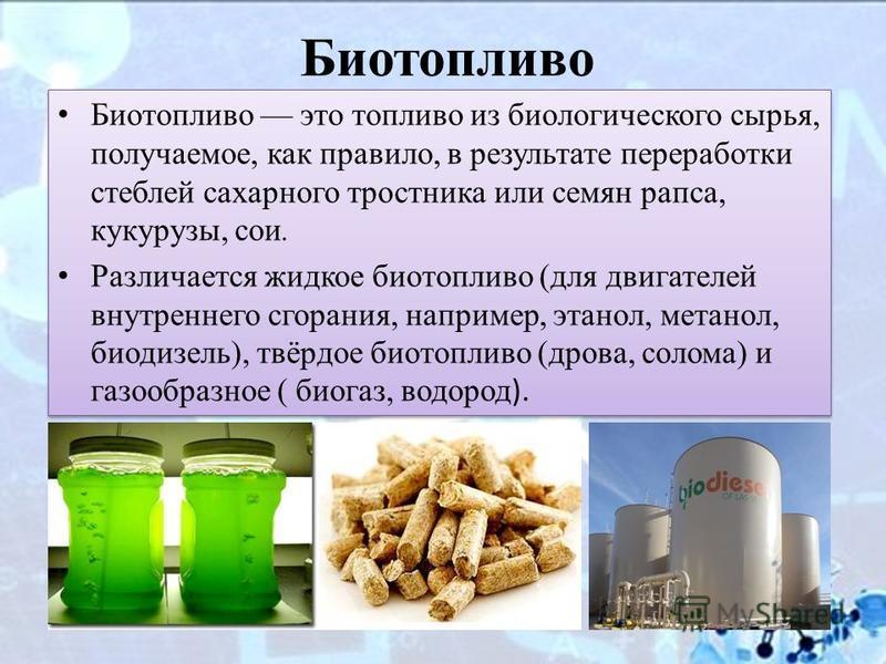 Биотопливо Биотопливо это топливо из биологического сырья, получаемое, как правило, в результате переработки стеблей сахарного тростника или семян рапса, кукурузы, сои. Различается жидкое биотопливо (для двигателей внутреннего сгорания, например, эта