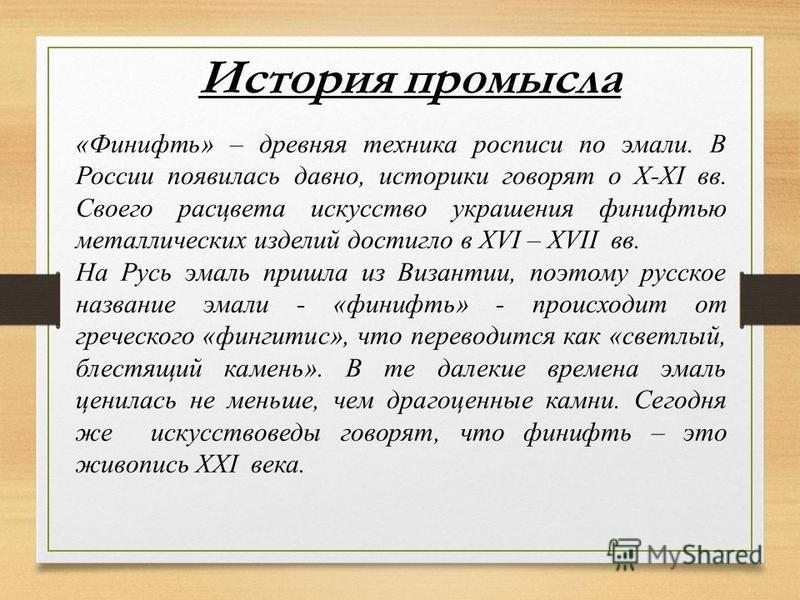История промысла «Финифть» – древняя техника росписи по эмали. В России появилась давно, историки говорят о X-XI вв. Своего расцвета искусство украшения финифтью металлических изделий достигло в XVI – XVII вв. На Русь эмаль пришла из Византии, поэтом