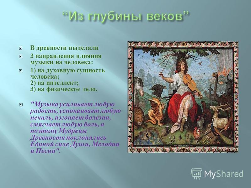 В древности выделяли 3 направления влияния музыки на человека : 1) на духовную сущность человека ; 2) на интеллект ; 3) на физическое тело.