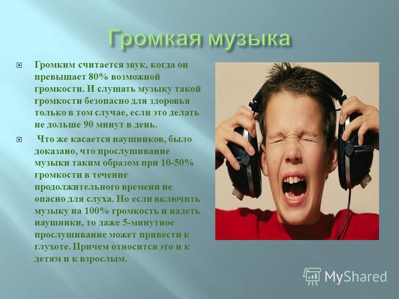 Громким считается звук, когда он превышает 80% возможной громкости. И слушать музыку такой громкости безопасно для здоровья только в том случае, если это делать не дольше 90 минут в день. Что же касается наушников, было доказано, что прослушивание му