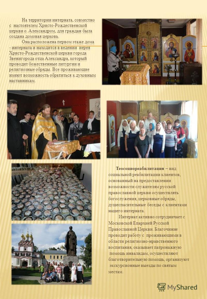 Теосоциореабилитация – вид социальной реабилитации клиентов, основанный на предоставлении возможности служителям русской православной церкви осуществлять богослужения, церковные обряды, душеспасительные беседы с клиентами нашего интерната. Интернат а