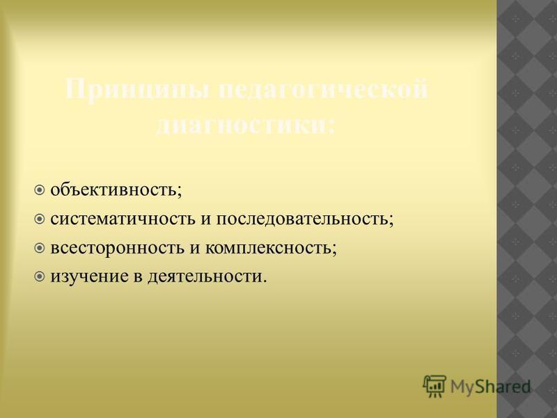Принципы педагогической диагностики: объективность; систематичность и последовательность; всесторонность и комплексность; изучение в деятельности.