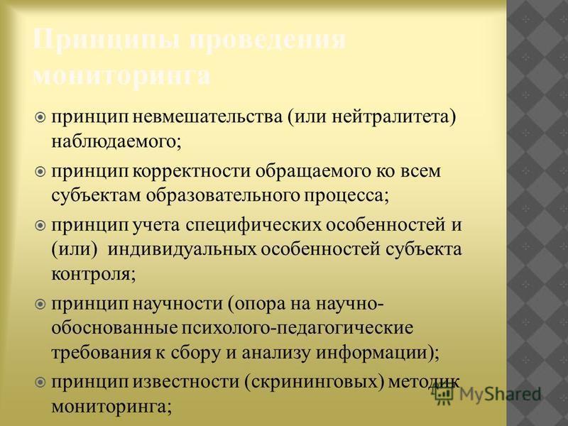 Принципы проведения мониторинга принцип невмешательства (или нейтралитета) наблюдаемого; принцип корректности обращаемого ко всем субъектам образовательного процесса; принцип учета специфических особенностей и (или) индивидуальных особенностей субъек