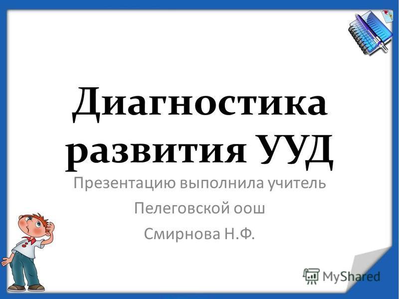 Диагностика развития УУД Презентацию выполнила учитель Пелеговской оош Смирнова Н.Ф.