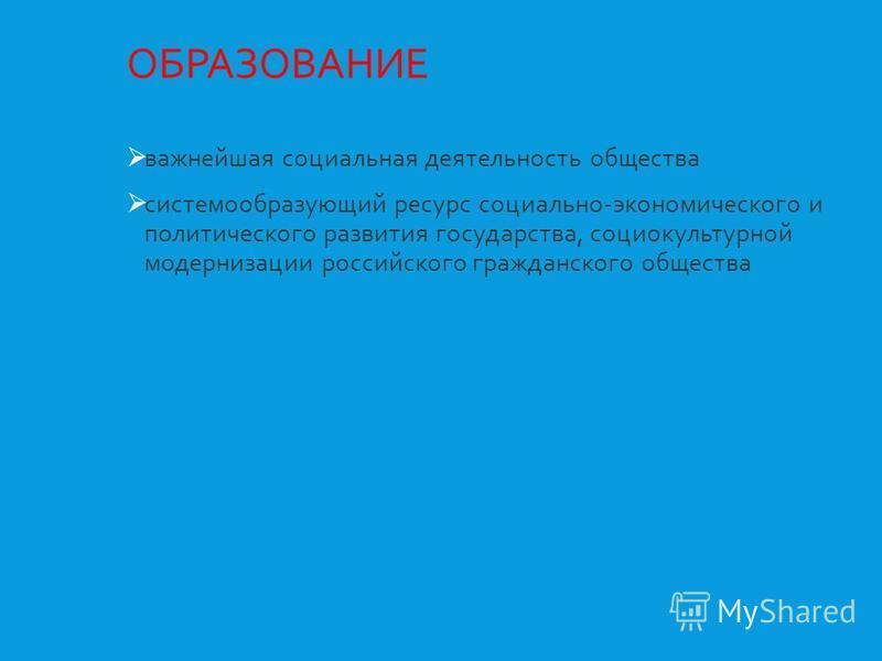 ОБРАЗОВАНИЕ важнейшая социальная деятельность общества системообразующий ресурс социально-экономического и политического развития государства, социокультурной модернизации российского гражданского общества