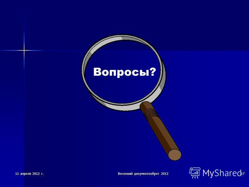 11 апреля 2012 г.Весенний документооборот 201217 Вопросы?