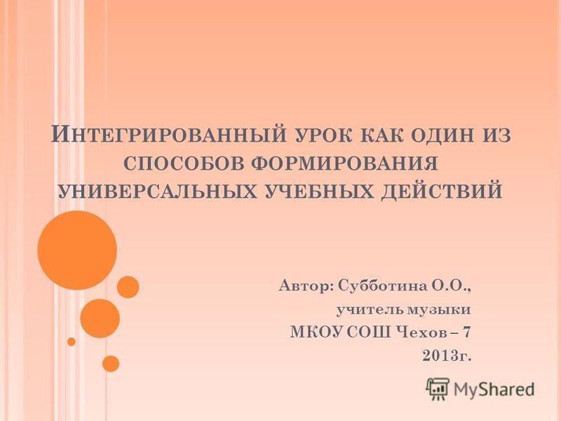 И НТЕГРИРОВАННЫЙ УРОК КАК ОДИН ИЗ СПОСОБОВ ФОРМИРОВАНИЯ УНИВЕРСАЛЬНЫХ УЧЕБНЫХ ДЕЙСТВИЙ Автор: Субботина О.О., учитель музыки МКОУ СОШ Чехов – 7 2013 г.