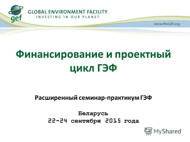 Финансирование и проектный цикл ГЭФ Расширенный семинар-практикум ГЭФ Беларусь 22-24 сентября 2015 года