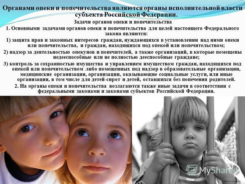 Органами опеки и попечительства являются органы исполнительной власти субъекта Российской Федерации. Задачи органов опеки и попечительства 1. Основными задачами органов опеки и попечительства для целей настоящего Федерального закона являются: 1) защи