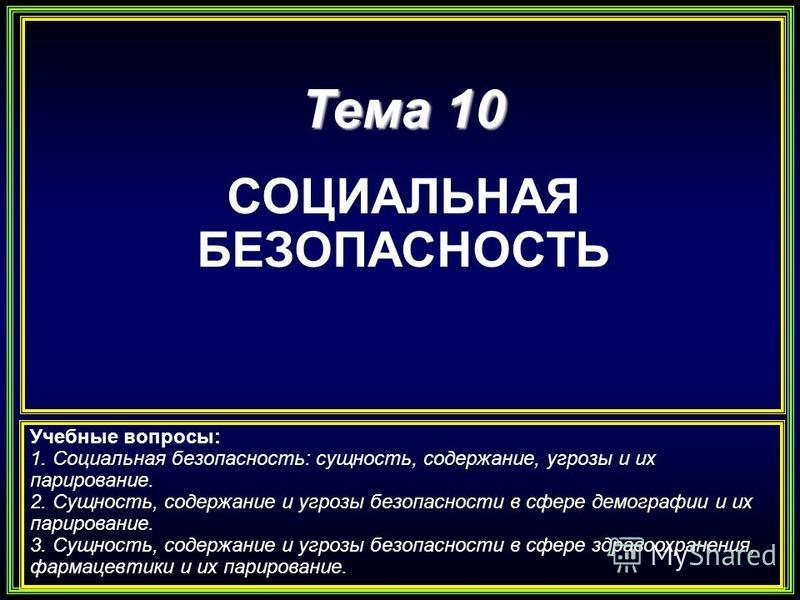 Тема 10 СОЦИАЛЬНАЯ БЕЗОПАСНОСТЬ Учебные вопросы: 1. Социальная безопасность: сущность, содержание, угрозы и их парирование. 2. Сущность, содержание и угрозы безопасности в сфере демографии и их парирование. 3. Сущность, содержание и угрозы безопаснос