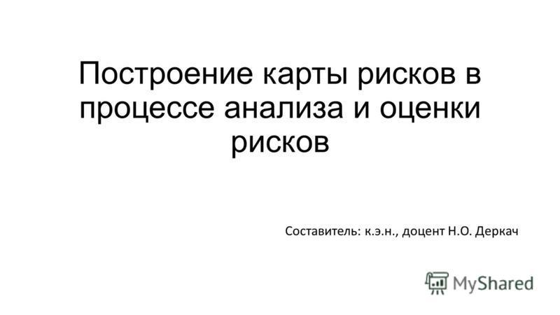 Построение карты рисков в процессе анализа и оценки рисков Составитель: к.э.н., доцент Н.О. Деркач