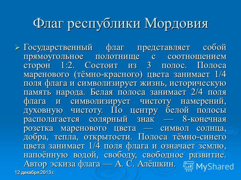 Флаг республики Мордовия Государственный флаг представляет собой прямоугольное полотнище с соотношением сторон 1:2. Состоит из 3 полос. Полоса маренового (тёмно-красного) цвета занимает 1/4 поля флага и символизирует жизнь, историческую память народа
