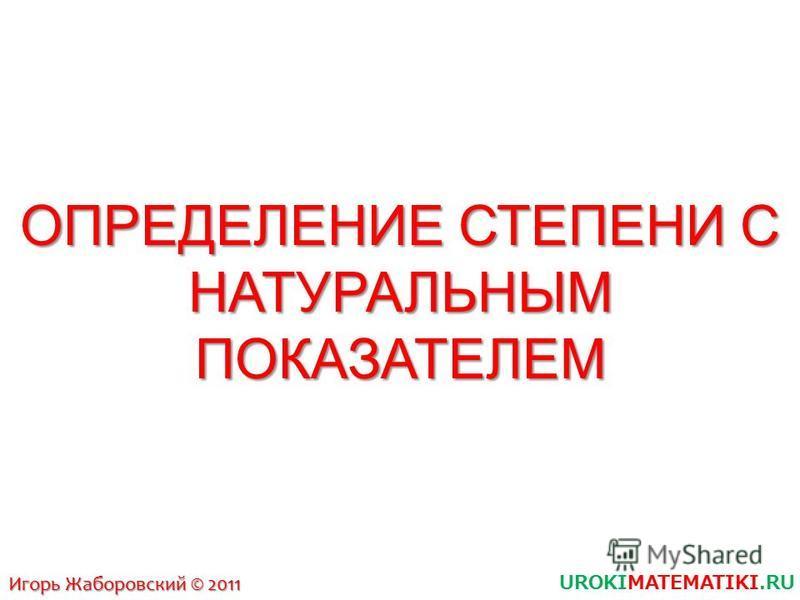 ОПРЕДЕЛЕНИЕ СТЕПЕНИ С НАТУРАЛЬНЫМ ПОКАЗАТЕЛЕМ UROKIMATEMATIKI.RU Игорь Жаборовский © 2011