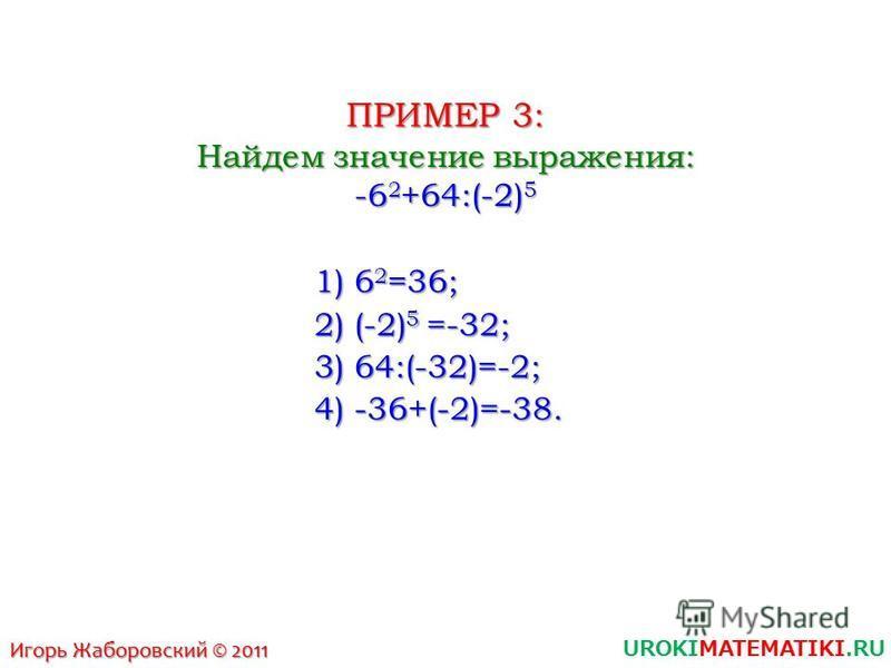 UROKIMATEMATIKI.RU Игорь Жаборовский © 2011 ПРИМЕР 3: Найдем значение выражения: -6 2 +64:(-2) 5 1) 6 2 =36; 2) (-2) 5 =-32; 3) 64:(-32)=-2; 4) -36+(-2)=-38.