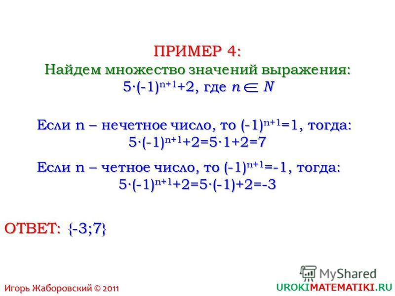 UROKIMATEMATIKI.RU Игорь Жаборовский © 2011 ПРИМЕР 4: Найдем множество значений выражения: 5(-1) n+1 +2, где n N Если n – нечетное число, то (-1) n+1 =1, тогда: 5(-1) n+1 +2=51+2=7 Если n – четное число, то (-1) n+1 =-1, тогда: 5(-1) n+1 +2=5(-1)+2=-
