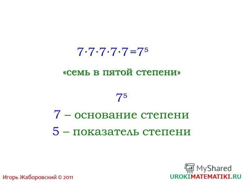 UROKIMATEMATIKI.RU Игорь Жаборовский © 2011 77777 =7 «семь в пятой степени» 7 7 – основание степени 5 – показатель степени