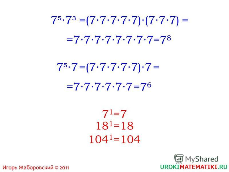UROKIMATEMATIKI.RU Игорь Жаборовский © 2011 77³=(77777)(777) =77777777 = =7 8 77=(77777)7 =777777 = =7 6 7 1 =7 18 1 =18 104 1 =104