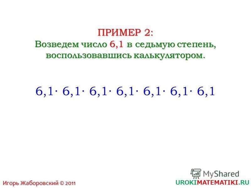 UROKIMATEMATIKI.RU Игорь Жаборовский © 2011 ПРИМЕР 2: Возведем число 6,1 в седьмую степень, воспользовавшись калькулятором. 6,1 6,1 6,1 6,1 6,1 6,1 6,1