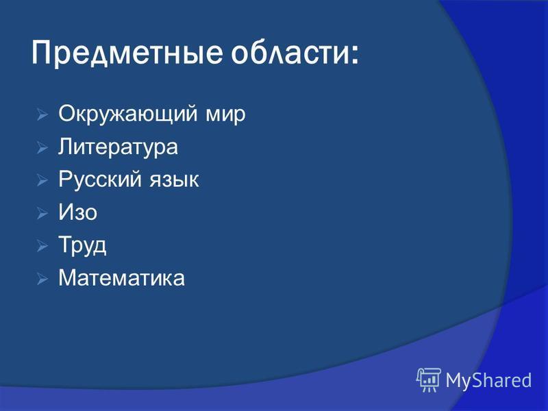 Предметные области: Окружающий мир Литература Русский язык Изо Труд Математика