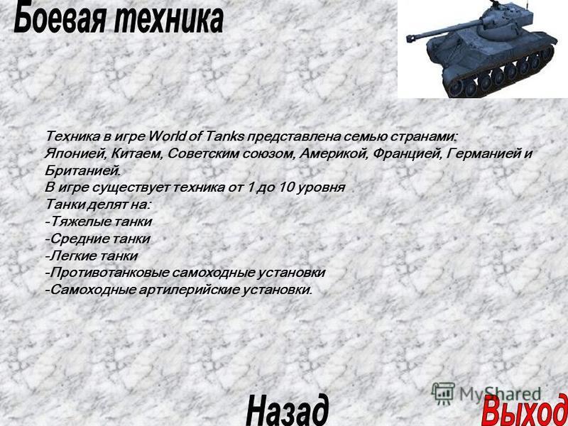 Техника в игре World of Tanks представлена семью странами: Японией, Китаем, Советским союзом, Америкой, Францией, Германией и Британией. В игре существует техника от 1 до 10 уровня Танки делят на: -Тяжелые танки -Средние танки -Легкие танки -Противот