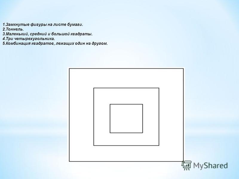 1. Замкнутые фигуры на листе бумаги. 2.Тоннель. 3.Маленький, средний и большой квадраты. 4. Три четырехугольника. 5. Комбинация квадратов, лежащих один на другом.