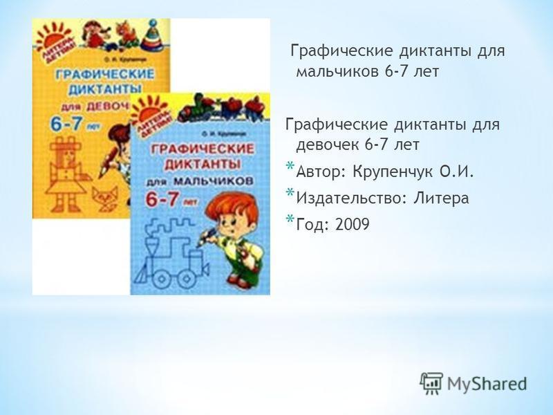 Графические диктанты для мальчиков 6-7 лет Графические диктанты для девочек 6-7 лет * Автор: Крупенчук О.И. * Издательство: Литера * Год: 2009