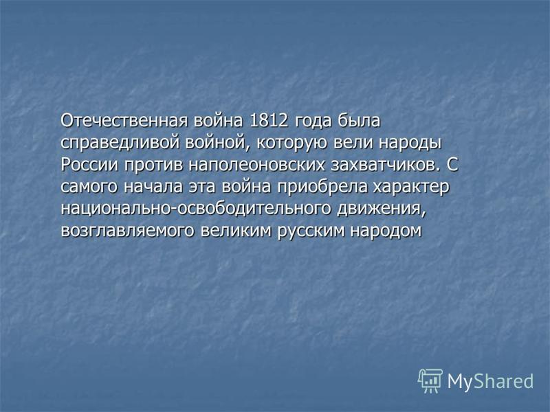 Отечественная война 1812 года была справедливой войной, которую вели народы России против наполеоновских захватчиков. С самого начала эта война приобрела характер национально-освободительного движения, возглавляемого великим русским народом