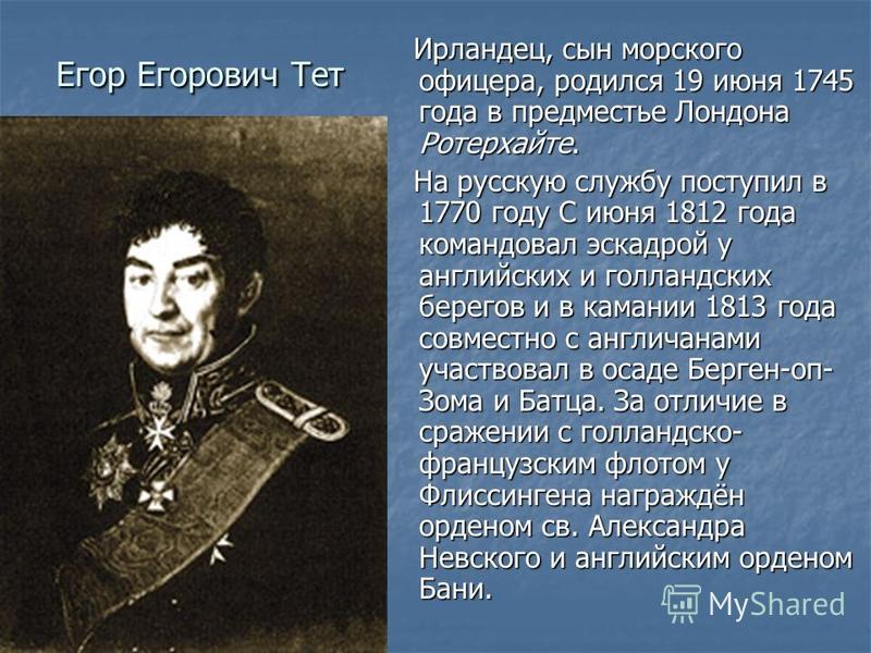 Егор Егорович Тет Ирландец, сын морского офицера, родился 19 июня 1745 года в предместье Лондона Ротерхайте. Ирландец, сын морского офицера, родился 19 июня 1745 года в предместье Лондона Ротерхайте. На русскую службу поступил в 1770 году С июня 1812