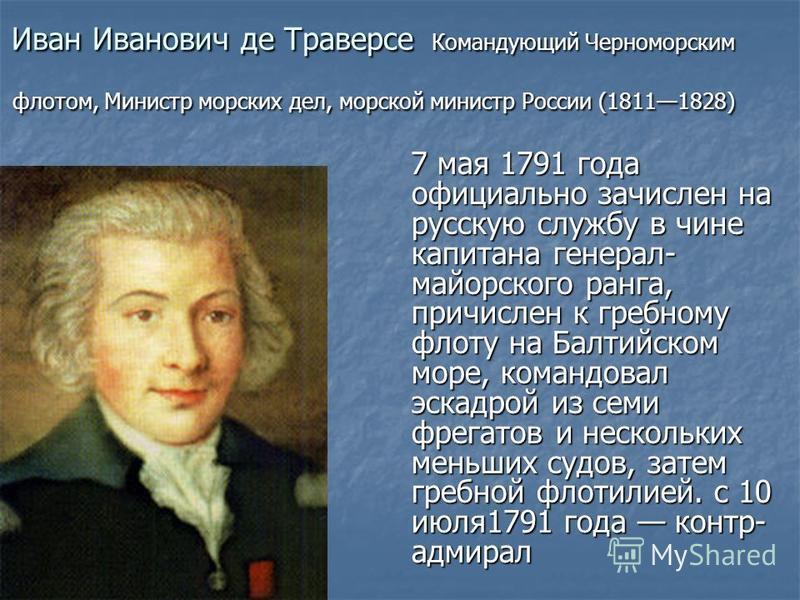 Иван Иванович де Траверсе Командующий Черноморским флотом, Министр морских дел, морской министр России (18111828) 7 мая 1791 года официально зачислен на русскую службу в чине капитана генерал- майорского ранга, причислен к гребному флоту на Балтийско