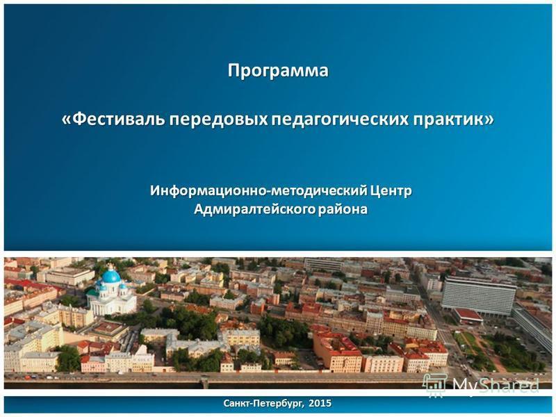 Программа «Фестиваль передовых педагогических практик» Санкт-Петербург, 2015 Информационно-методический Центр Адмиралтейского района