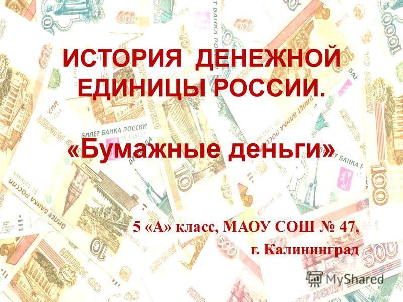 ИСТОРИЯ ДЕНЕЖНОЙ ЕДИНИЦЫ РОССИИ. « Бумажные деньги» 5 «А» класс, МАОУ СОШ 47, г. Калининград