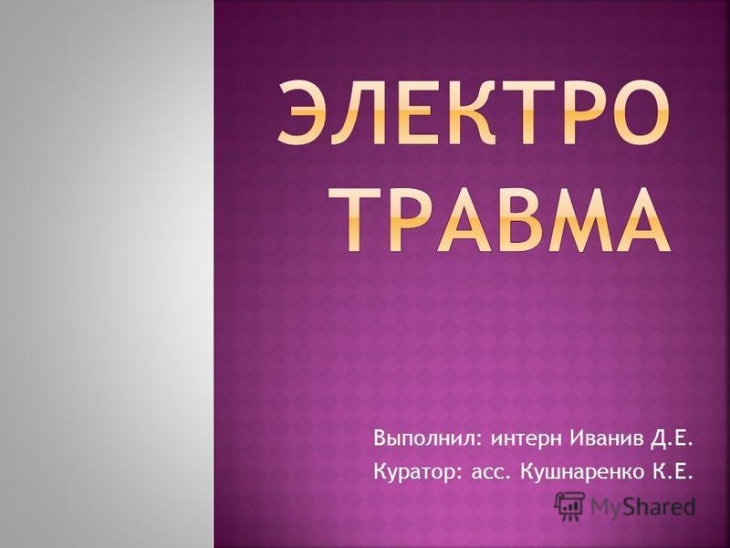 Выполнил: интерн Иванив Д.Е. Куратор: асс. Кушнаренко К.Е.