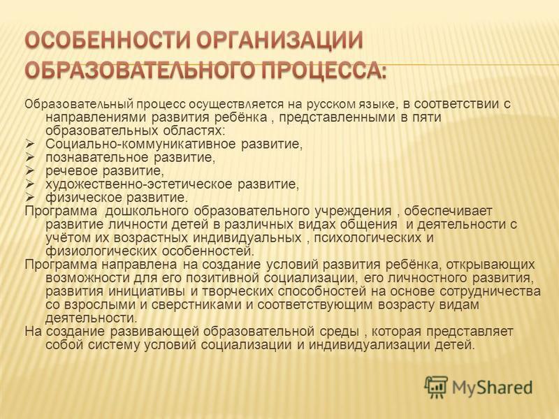 Образовательный процесс осуществляется на русском языке, в соответствии с направлениями развития ребёнка, представленными в пяти образовательных областях: Социально-коммуникативное развитие, познавательное развитие, речевое развитие, художественно-эс