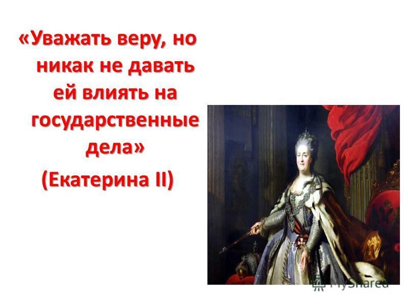 «Уважать веру, но никак не давать ей влиять на государственные дела» (Екатерина II)