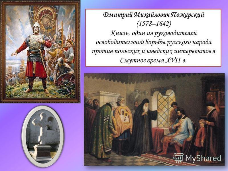 Дмитрий Михайлович Пожарский (1578–1642) Князь, один из руководителей освободительной борьбы русского народа против польских и шведских интервентов в Смутное время XVII в.