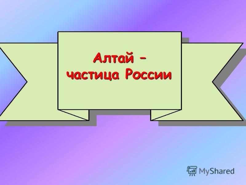 Алтай – частица России