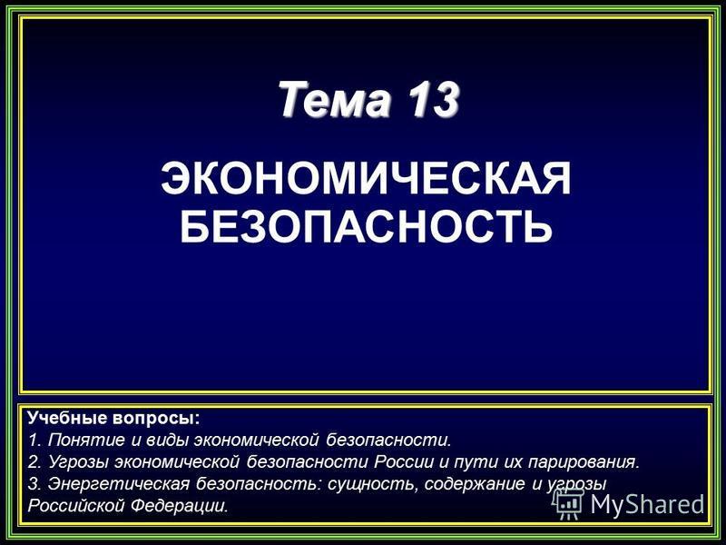 Тема 13 ЭКОНОМИЧЕСКАЯ БЕЗОПАСНОСТЬ Учебные вопросы: 1. Понятие и виды экономической безопасности. 2. Угрозы экономической безопасности России и пути их парирования. 3. Энергетическая безопасность: сущность, содержание и угрозы Российской Федерации.