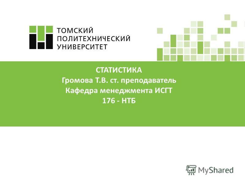 СТАТИСТИКА Громова Т.В. ст. преподаватель Кафедра менеджмента ИСГТ 176 - НТБ