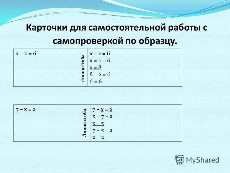 Карточки для самостоятельной работы с самопроверкой по образцу. х – 2 = 6 х = 2 + 6 х = 8 8 – 2 = 6 6 = 6 7 – х = 2 х = 7 – 2 х = 5 7 – 5 = 2 2 = 2 Линия сгиба