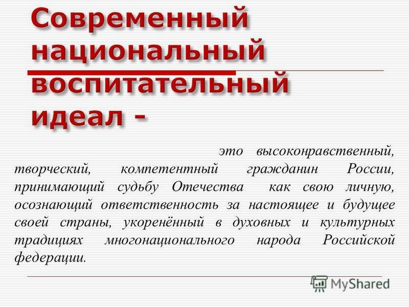 это высоконравственный, творческий, компетентный гражданин России, принимающий судьбу Отечества как свою личную, осознающий ответственность за настоящее и будущее своей страны, укоренённый в духовных и культурных традициях многонационального народа Р