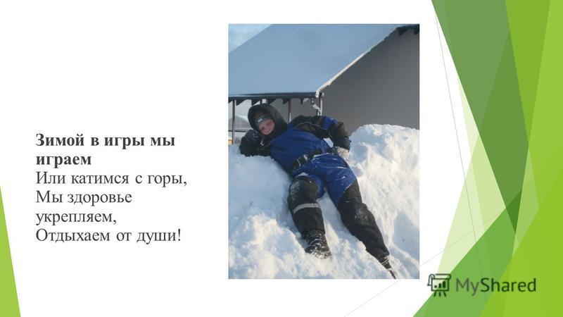 Зимой в игры мы играем Или катимся с горы, Мы здоровье укрепляем, Отдыхаем от души!