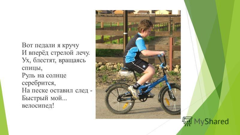 Вот педали я кручу И вперёд стрелой лечу. Ух, блестят, вращаясь спицы, Руль на солнце серебрится, На песке оставил след - Быстрый мой... велосипед!