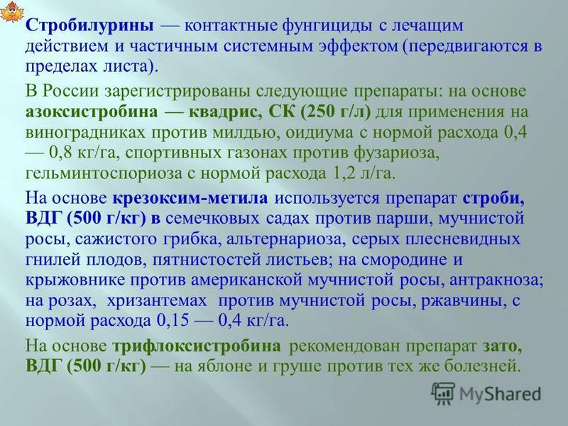 Стробилурины контактные фунгициды с лечащим действием и частичным системным эффектом ( передвигаются в пределах ли  ста ). В России зарегистрированы следующие препараты : на основе азоксистробина квадрис, СК (250 г / л ) для применения на виноградни