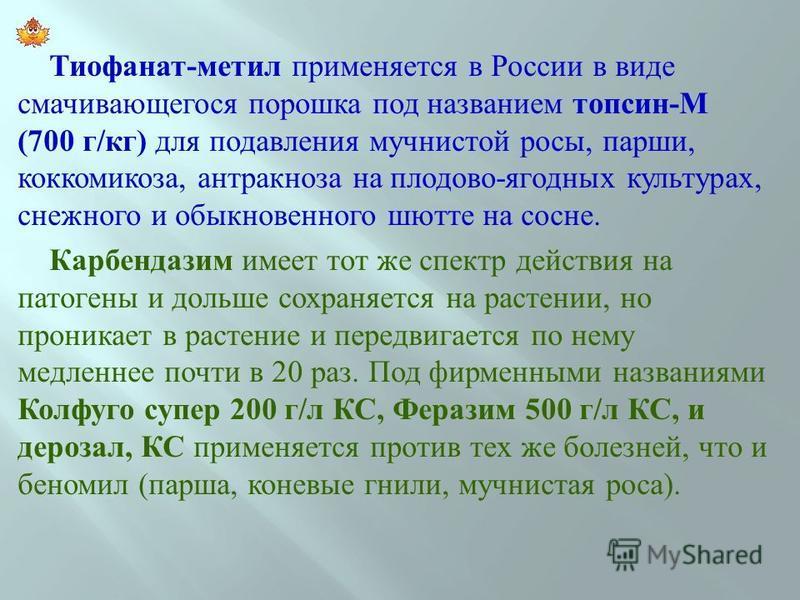 Тиофанат - метил применяется в России в виде смачивающегося по  рошка под названием топсин - М (700 г / кг ) для подавления мучнистой росы, парши, коккомикоза, антракноза на плодово - ягодных культурах, снежного и обыкновенного шютте на сосне. Карбе