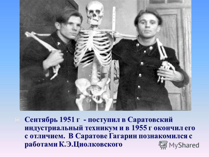 Сентябрь 1951 г - поступил в Саратовский индустриальный техникум и в 1955 г окончил его с отличием. В Саратове Гагарин познакомился с работами К. Э. Циолковского Сентябрь 1951 г - поступил в Саратовский индустриальный техникум и в 1955 г окончил его