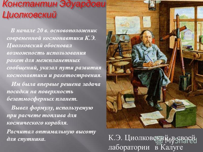Константин Эдуардович Циолковский В начале 20 в. основоположник современной космонавтики К. Э. Циолковский обосновал возможность использования ракет для межпланетных сообщений, указал пути развития космонавтики и ракетостроения. Им была впервые решен