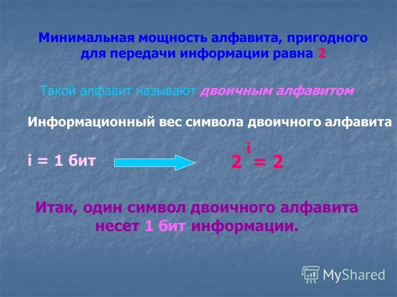 Минимальная мощность алфавита, пригодного для передачи информации равна 2 Такой алфавит называют двоичным алфавитом Информационный вес символа двоичного алфавита i = 1 бит 2 i = 2 Итак, один символ двоичного алфавита несет 1 бит информации.
