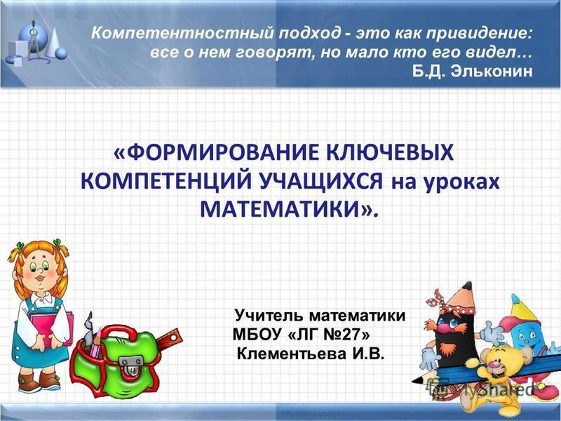 Компетентностный подход - это как привидение: все о нем говорят, но мало кто его видел… Б.Д. Эльконин «ФОРМИРОВАНИЕ КЛЮЧЕВЫХ КОМПЕТЕНЦИЙ УЧАЩИХСЯ на уроках МАТЕМАТИКИ». Учитель математики МБОУ «ЛГ 27» Клементьева И.В.