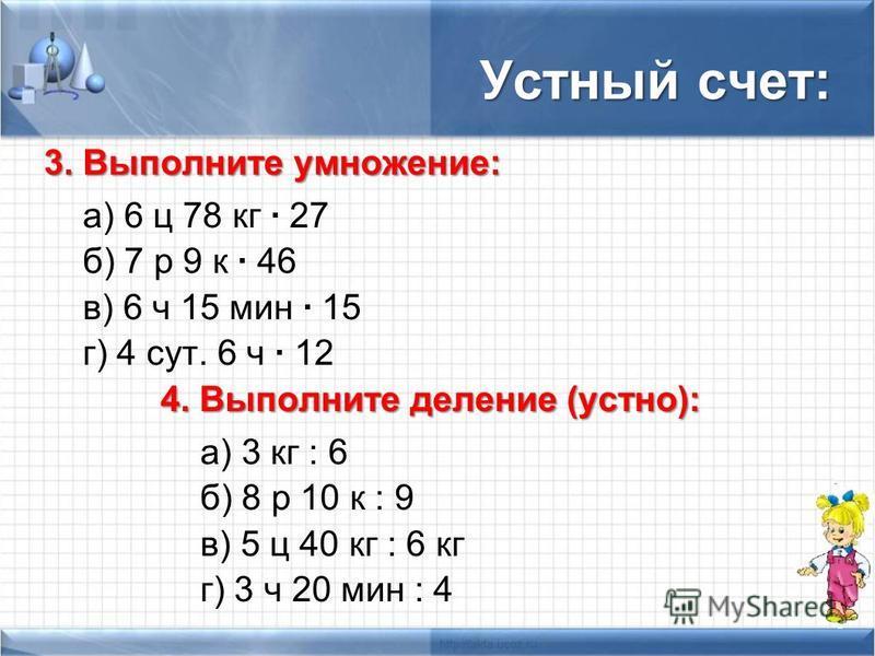 Устный счет: 3. Выполните умножение: а) 6 ц 78 кг · 27 б) 7 р 9 к · 46 в) 6 ч 15 мин · 15 г) 4 сут. 6 ч · 12 4. Выполните деление (устно): а) 3 кг : 6 б) 8 р 10 к : 9 в) 5 ц 40 кг : 6 кг г) 3 ч 20 мин : 4