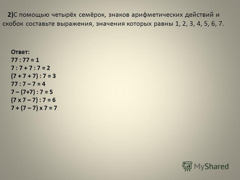 2)С помощью четырёх семёрок, знаков арифметических действий и скобок составьте выражения, значения которых равны 1, 2, 3, 4, 5, 6, 7. Ответ: 77 : 77 = 1 7 : 7 + 7 : 7 = 2 (7 + 7 + 7) : 7 = 3 77 : 7 – 7 = 4 7 – (7+7) : 7 = 5 (7 х 7 – 7) : 7 = 6 7 + (7